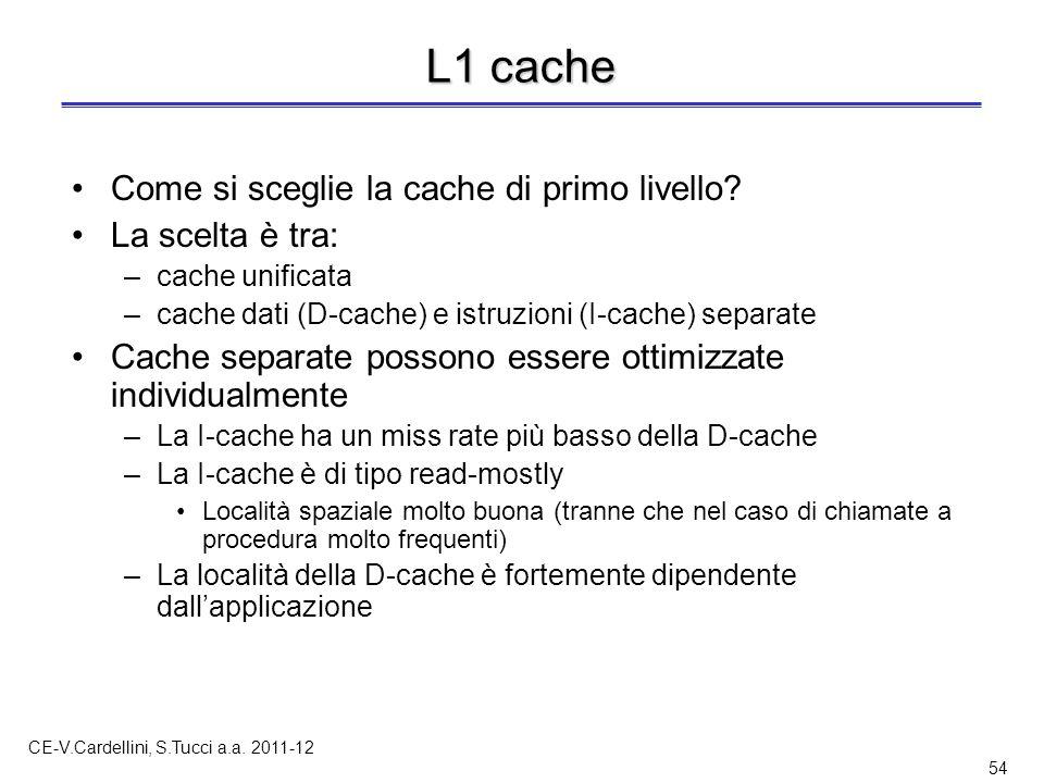 CE-V.Cardellini, S.Tucci a.a. 2011-12 54 L1 cache Come si sceglie la cache di primo livello? La scelta è tra: –cache unificata –cache dati (D-cache) e