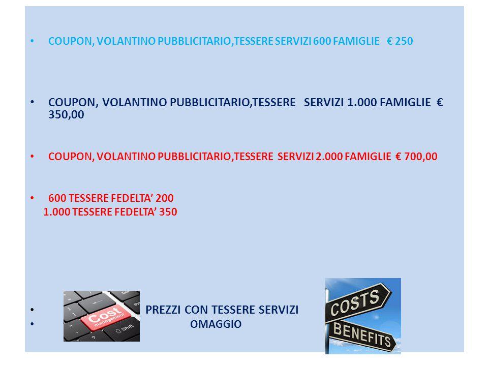 COUPON, VOLANTINO PUBBLICITARIO,TESSERE SERVIZI 600 FAMIGLIE € 250 COUPON, VOLANTINO PUBBLICITARIO,TESSERE SERVIZI 1.000 FAMIGLIE € 350,00 COUPON, VOLANTINO PUBBLICITARIO,TESSERE SERVIZI 2.000 FAMIGLIE € 700,00 600 TESSERE FEDELTA' 200 1.000 TESSERE FEDELTA' 350 PREZZI CON TESSERE SERVIZI OMAGGIO