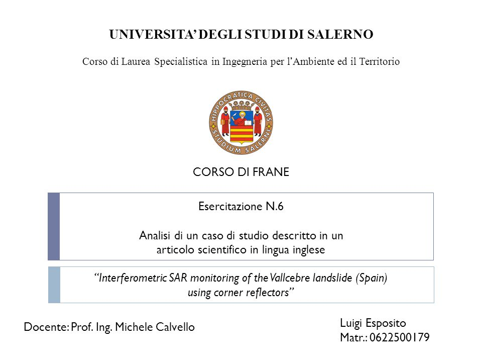 UNIVERSITA' DEGLI STUDI DI SALERNO Corso di Laurea Specialistica in Ingegneria per l ' Ambiente ed il Territorio CORSO DI FRANE Esercitazione N.6 Analisi di un caso di studio descritto in un articolo scientifico in lingua inglese Interferometric SAR monitoring of the Vallcebre landslide (Spain) using corner reflectors Luigi Esposito Matr.: 0622500179 Docente: Prof.