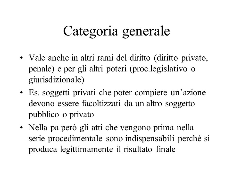 Categoria generale Vale anche in altri rami del diritto (diritto privato, penale) e per gli altri poteri (proc.legislativo o giurisdizionale) Es.