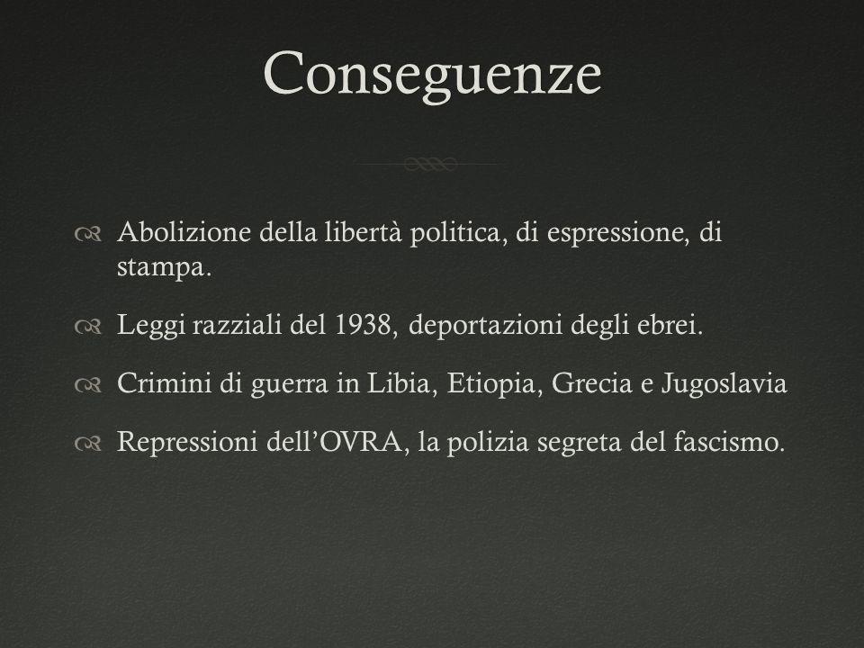 Conseguenze  Abolizione della libertà politica, di espressione, di stampa.  Leggi razziali del 1938, deportazioni degli ebrei.  Crimini di guerra i