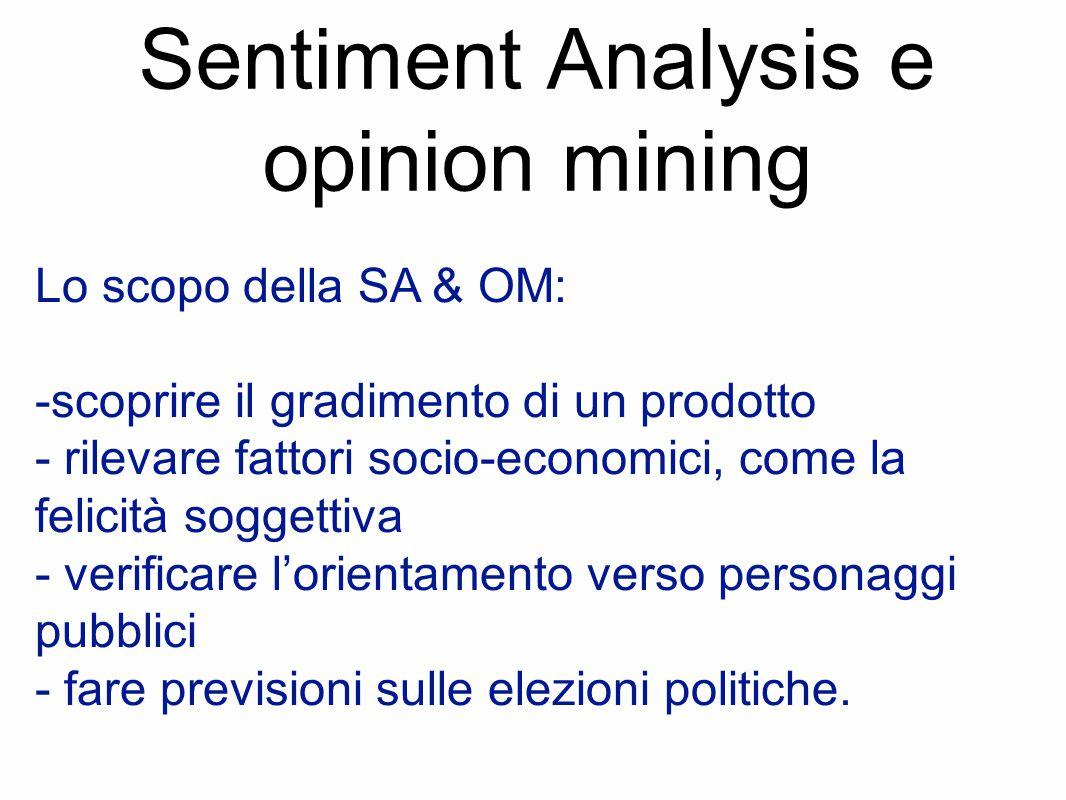 Sentiment Analysis e opinion mining Lo scopo della SA & OM: -scoprire il gradimento di un prodotto - rilevare fattori socio-economici, come la felicità soggettiva - verificare l'orientamento verso personaggi pubblici - fare previsioni sulle elezioni politiche.