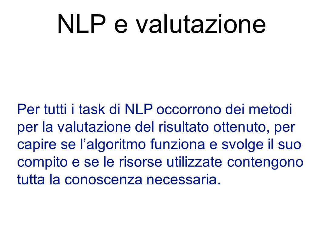 NLP e valutazione Per tutti i task di NLP occorrono dei metodi per la valutazione del risultato ottenuto, per capire se l'algoritmo funziona e svolge il suo compito e se le risorse utilizzate contengono tutta la conoscenza necessaria.