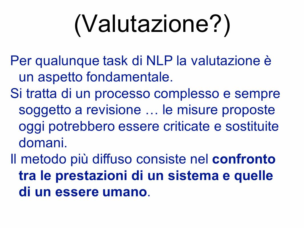 (Valutazione?) Per qualunque task di NLP la valutazione è un aspetto fondamentale. Si tratta di un processo complesso e sempre soggetto a revisione …