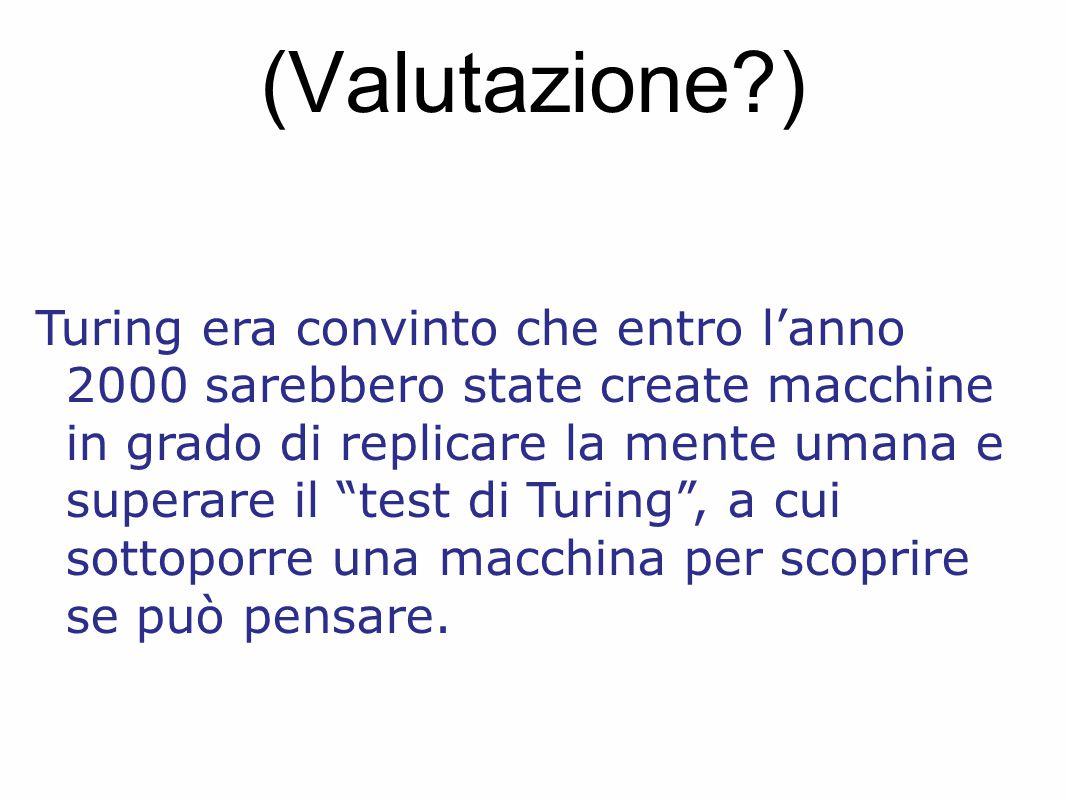 (Valutazione?) Turing era convinto che entro l'anno 2000 sarebbero state create macchine in grado di replicare la mente umana e superare il test di Turing , a cui sottoporre una macchina per scoprire se può pensare.