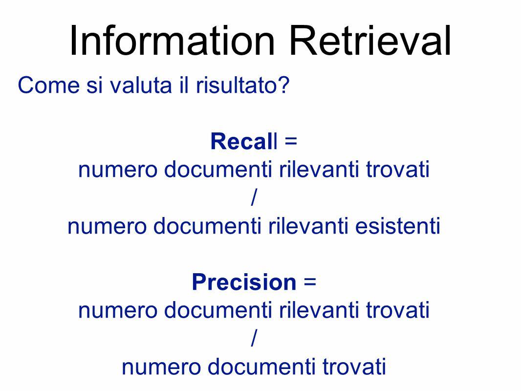 Information Retrieval Come si valuta il risultato? Recall = numero documenti rilevanti trovati / numero documenti rilevanti esistenti Precision = nume