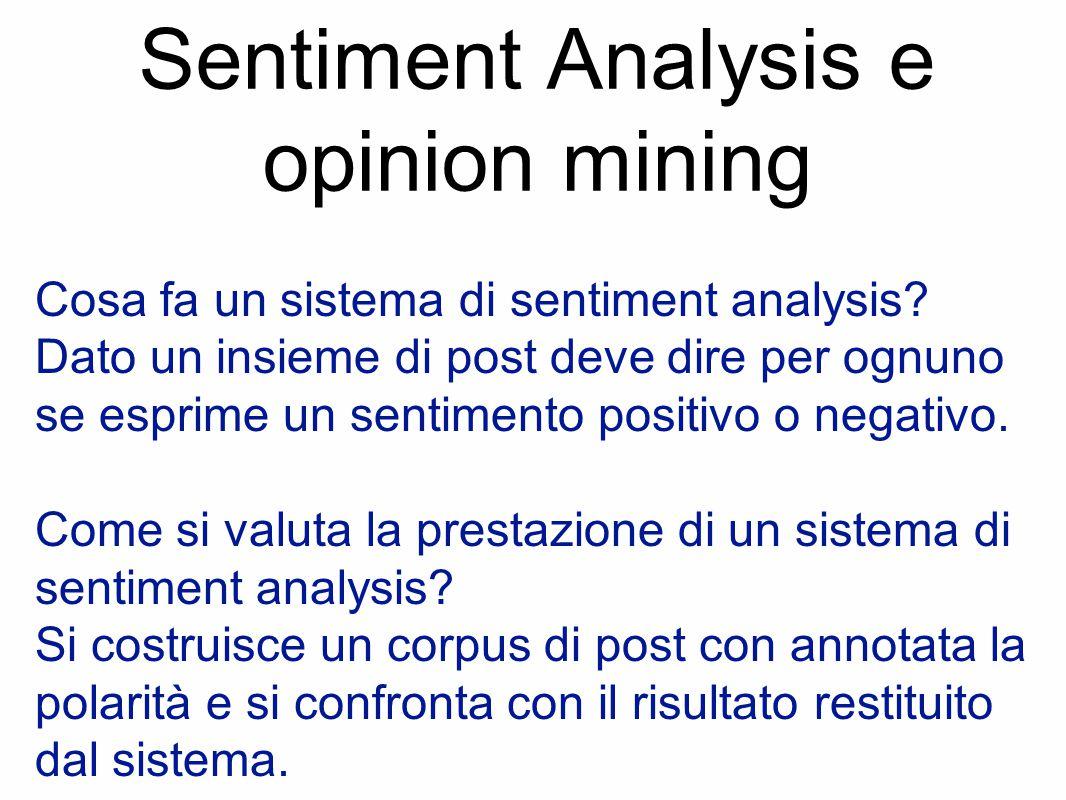 Sentiment Analysis e opinion mining Cosa fa un sistema di sentiment analysis? Dato un insieme di post deve dire per ognuno se esprime un sentimento po