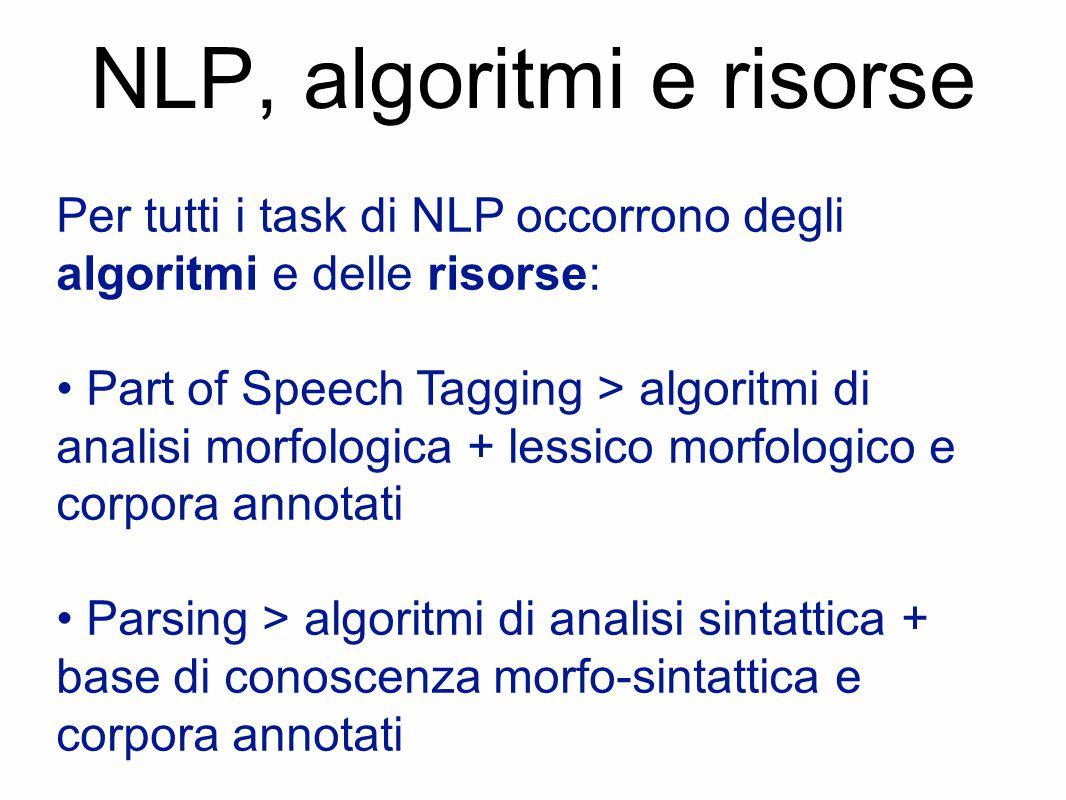 NLP, algoritmi e risorse Per tutti i task di NLP occorrono degli algoritmi e delle risorse: Part of Speech Tagging > algoritmi di analisi morfologica + lessico morfologico e corpora annotati Parsing > algoritmi di analisi sintattica + base di conoscenza morfo-sintattica e corpora annotati