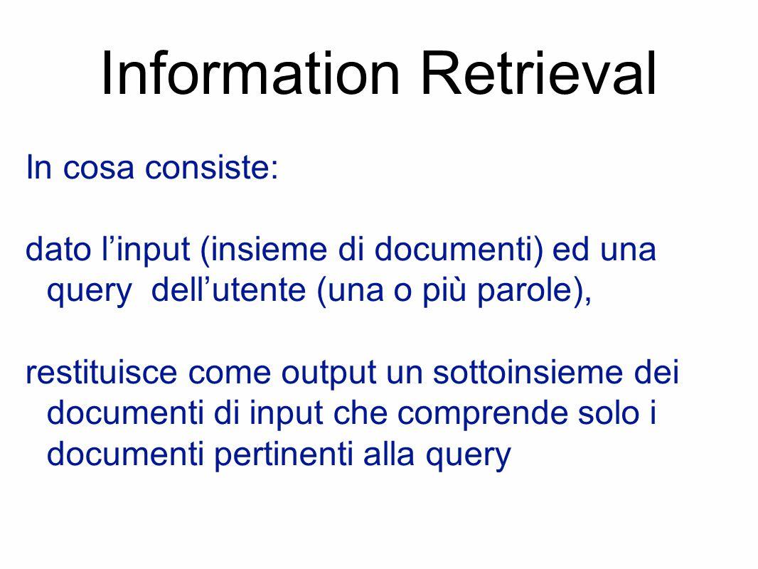 Information Retrieval In cosa consiste: dato l'input (insieme di documenti) ed una query dell'utente (una o più parole), restituisce come output un sottoinsieme dei documenti di input che comprende solo i documenti pertinenti alla query