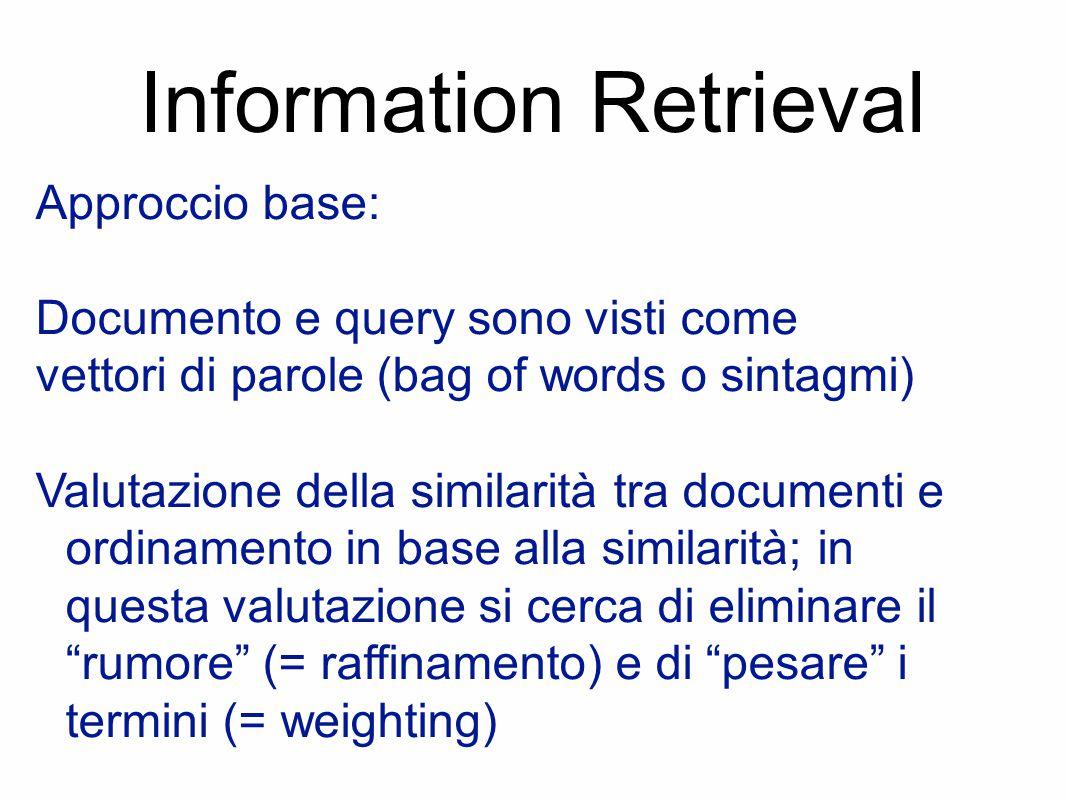 Information Retrieval Approccio base: Documento e query sono visti come vettori di parole (bag of words o sintagmi) Valutazione della similarità tra documenti e ordinamento in base alla similarità; in questa valutazione si cerca di eliminare il rumore (= raffinamento) e di pesare i termini (= weighting)
