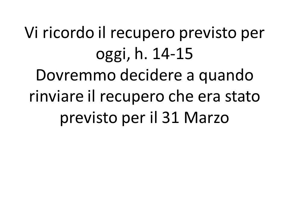 Vi ricordo il recupero previsto per oggi, h. 14-15 Dovremmo decidere a quando rinviare il recupero che era stato previsto per il 31 Marzo