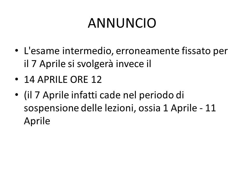 ANNUNCIO L esame intermedio, erroneamente fissato per il 7 Aprile si svolgerà invece il 14 APRILE ORE 12 (il 7 Aprile infatti cade nel periodo di sospensione delle lezioni, ossia 1 Aprile - 11 Aprile