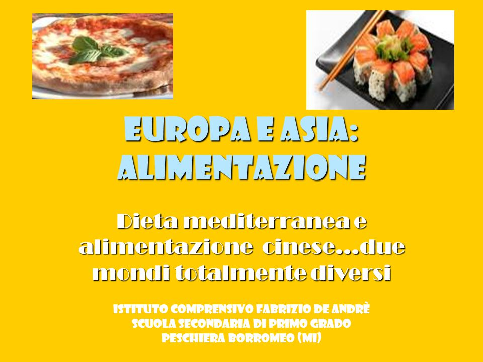 Europa e Asia: alimentazione Dieta mediterranea e alimentazione cinese…due mondi totalmente diversi Istituto Comprensivo Fabrizio De Andrè Scuola secondaria di primo grado Peschiera Borromeo (Mi)