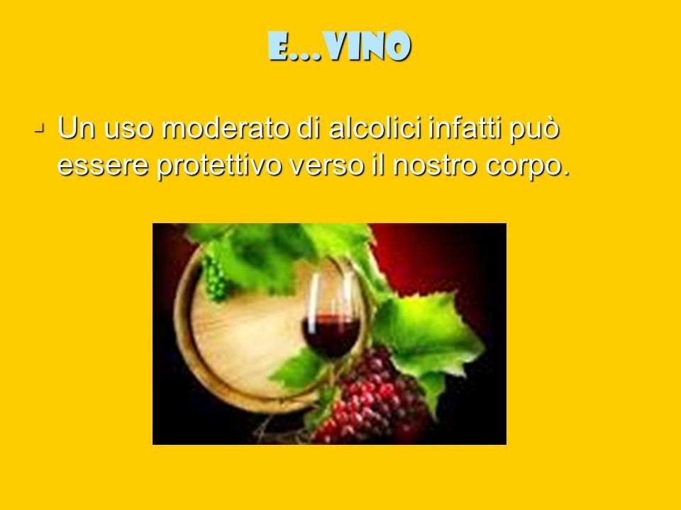 e...VINO  Un uso moderato di alcolici infatti può essere protettivo verso il nostro corpo.