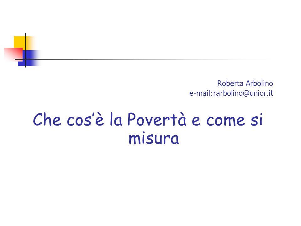Roberta Arbolino e-mail:rarbolino@unior.it Che cos'è la Povertà e come si misura