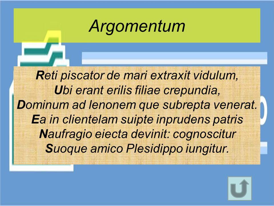Argomentum Reti piscator de mari extraxit vidulum, Ubi erant erilis filiae crepundia, Dominum ad lenonem que subrepta venerat. Ea in clientelam suipte
