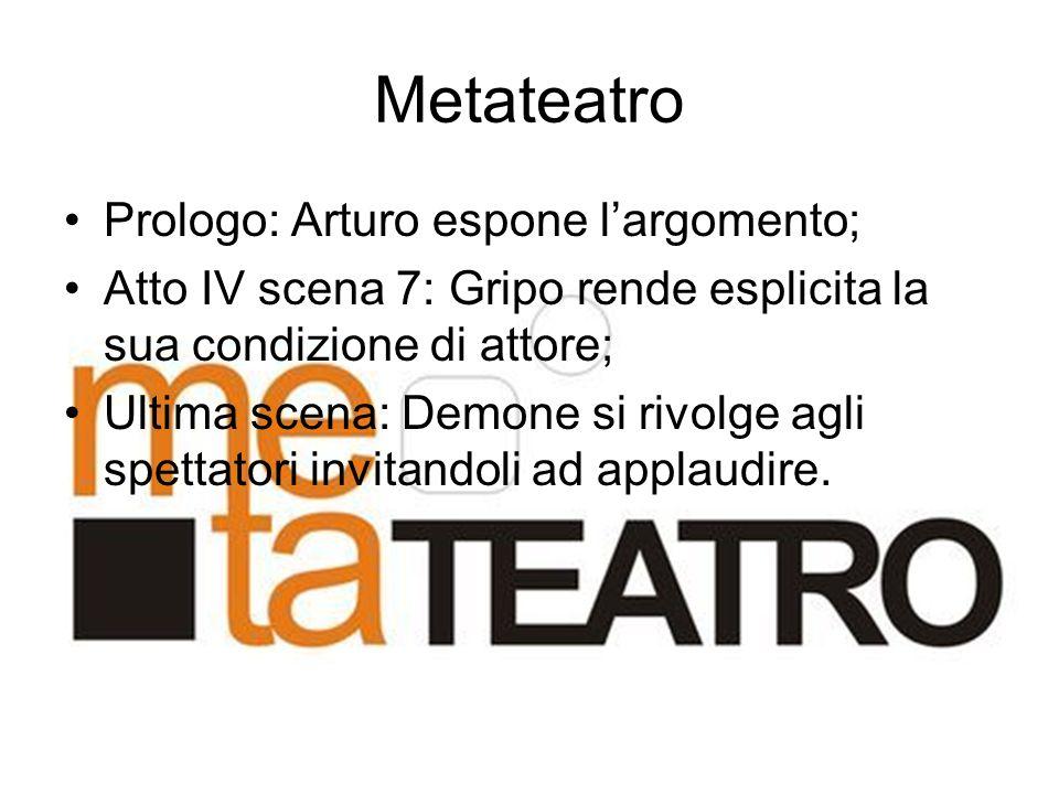 Metateatro Prologo: Arturo espone l'argomento; Atto IV scena 7: Gripo rende esplicita la sua condizione di attore; Ultima scena: Demone si rivolge agl