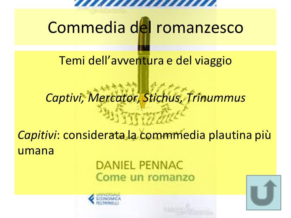Commedia del romanzesco Temi dell'avventura e del viaggio Captivi, Mercator, Stichus, Trinummus Capitivi: considerata la commmedia plautina più umana