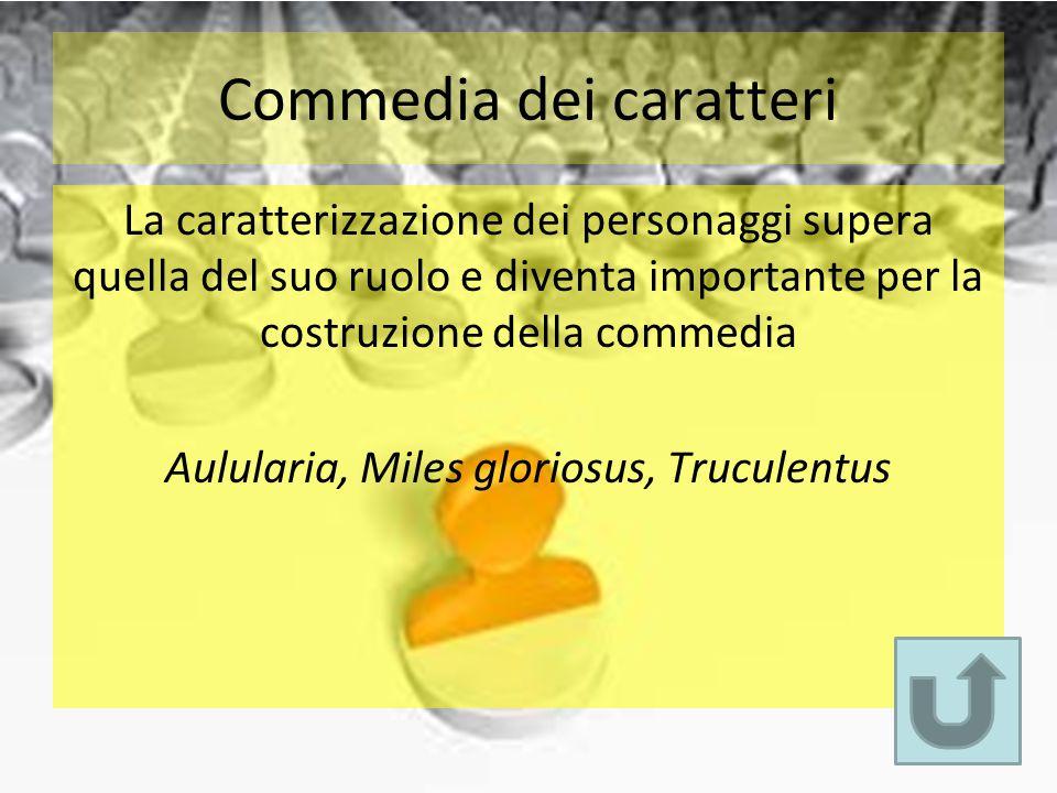 Commedia dei caratteri La caratterizzazione dei personaggi supera quella del suo ruolo e diventa importante per la costruzione della commedia Aululari