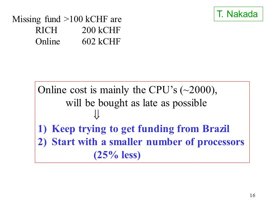 16 Missing fund >100 kCHF are RICH200 kCHF Online602 kCHF Online cost is mainly the CPU's (~2000), will be bought as late as possible  1)Keep trying to get funding from Brazil 2)Start with a smaller number of processors (25% less) T.