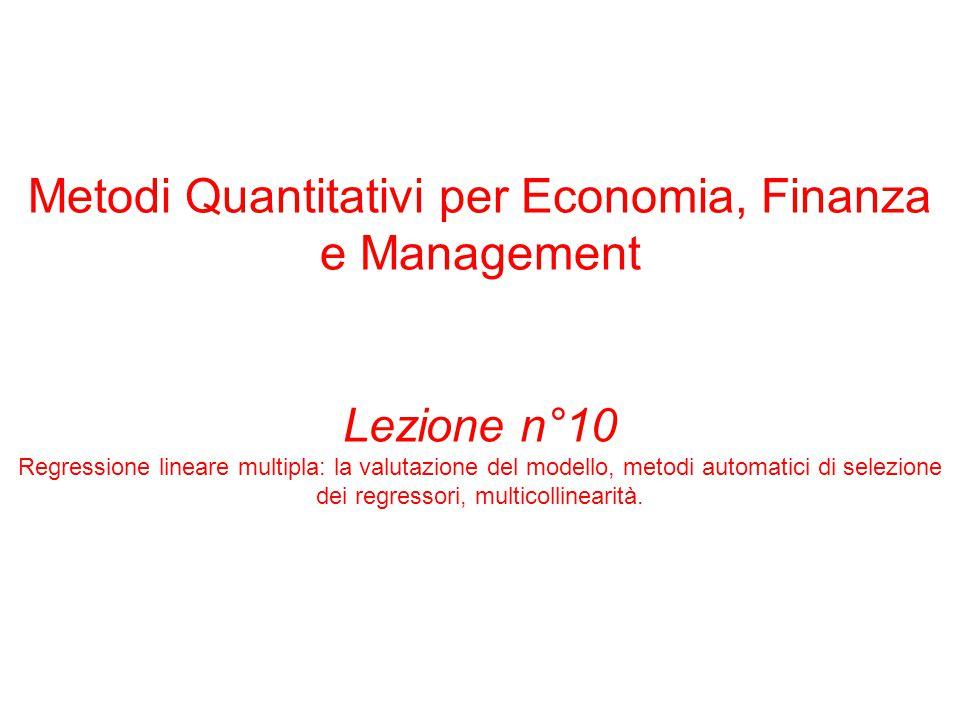 Metodi Quantitativi per Economia, Finanza e Management Lezione n°10 Regressione lineare multipla: la valutazione del modello, metodi automatici di sel