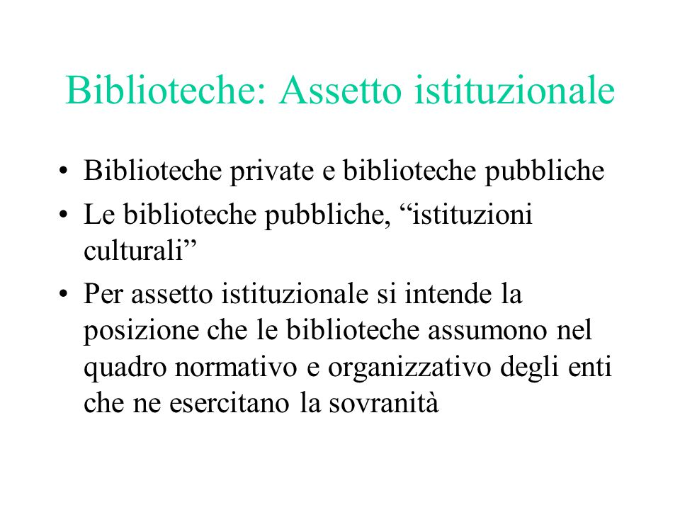 """Biblioteche: Assetto istituzionale Biblioteche private e biblioteche pubbliche Le biblioteche pubbliche, """"istituzioni culturali"""" Per assetto istituzio"""