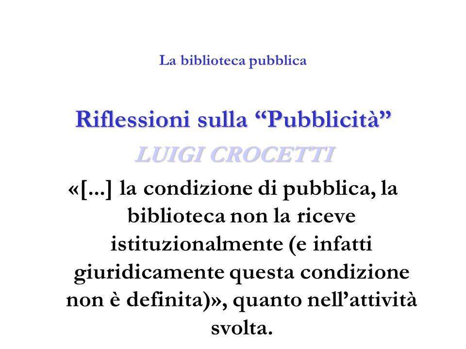 """La biblioteca pubblica Riflessioni sulla """"Pubblicità"""" LUIGI CROCETTI «[...] la condizione di pubblica, la biblioteca non la riceve istituzionalmente ("""