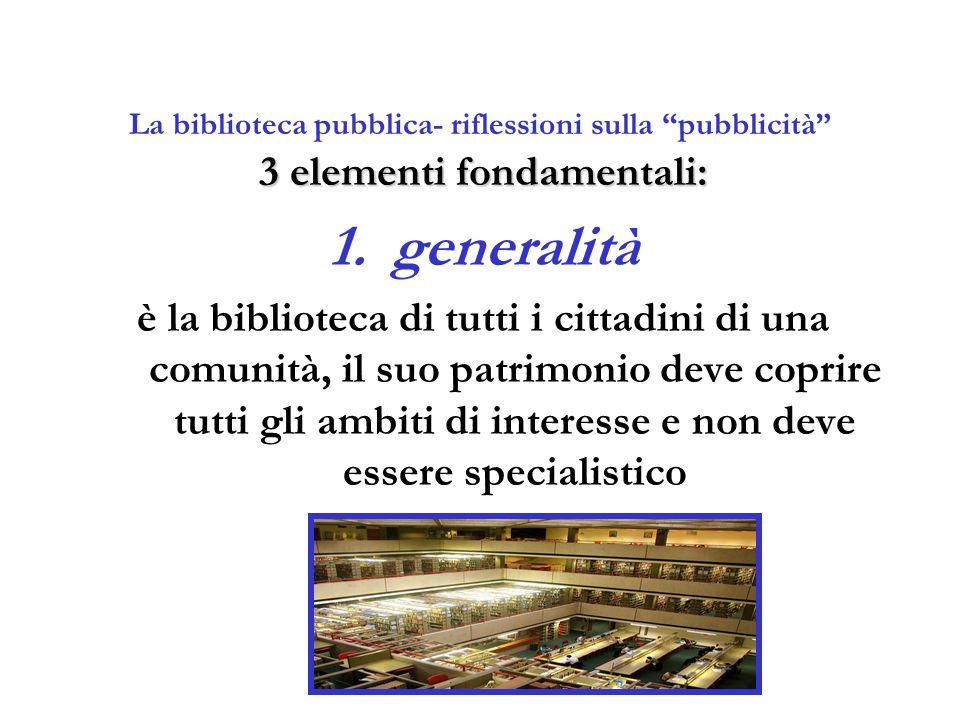 """La biblioteca pubblica- riflessioni sulla """"pubblicità"""" 3 elementi fondamentali: 1.generalità è la biblioteca di tutti i cittadini di una comunità, il"""