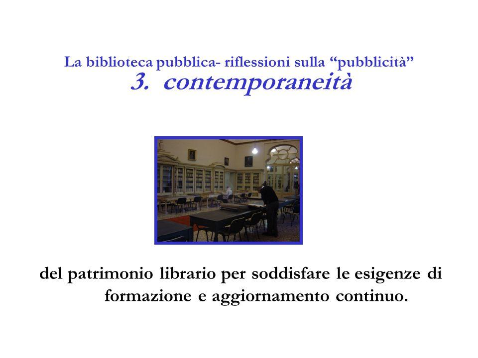 """La biblioteca pubblica- riflessioni sulla """"pubblicità"""" 3.contemporaneità del patrimonio librario per soddisfare le esigenze di formazione e aggiorname"""