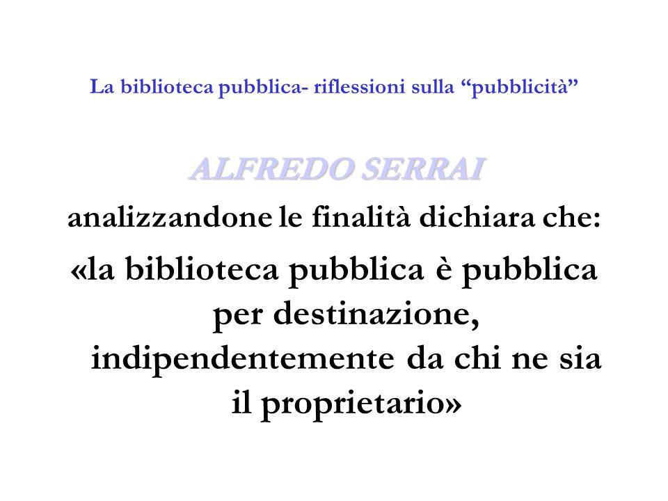 """La biblioteca pubblica- riflessioni sulla """"pubblicità"""" ALFREDO SERRAI analizzandone le finalità dichiara che: «la biblioteca pubblica è pubblica per d"""