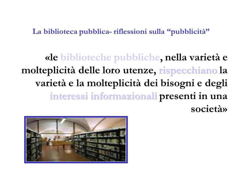 """La biblioteca pubblica- riflessioni sulla """"pubblicità"""" rispecchiano interessi informazionali «le biblioteche pubbliche, nella varietà e molteplicità d"""