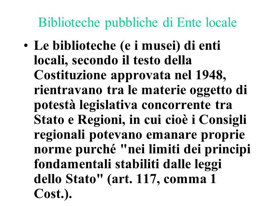 Biblioteche pubbliche di Ente locale Le biblioteche (e i musei) di enti locali, secondo il testo della Costituzione approvata nel 1948, rientravano tr