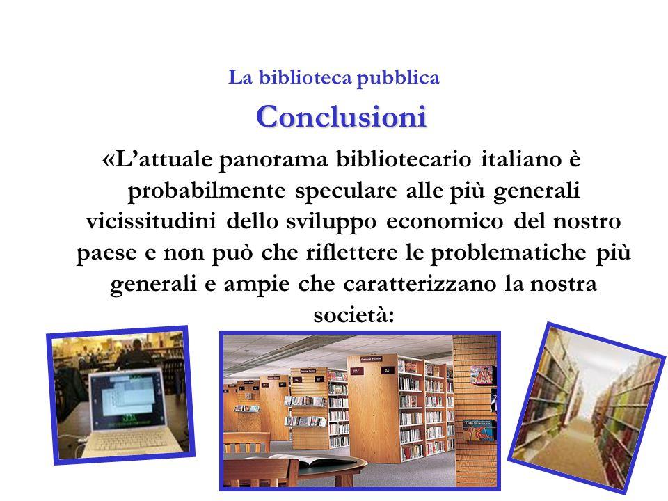 La biblioteca pubblica Conclusioni « L'attuale panorama bibliotecario italiano è probabilmente speculare alle più generali vicissitudini dello svilupp