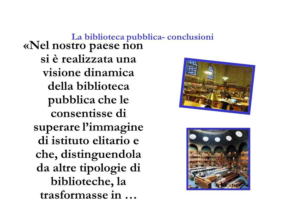 La biblioteca pubblica- conclusioni «Nel nostro paese non si è realizzata una visione dinamica della biblioteca pubblica che le consentisse di superar