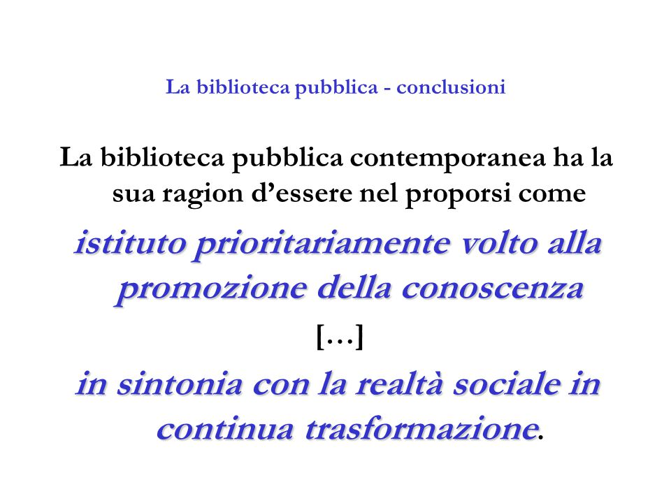 La biblioteca pubblica - conclusioni La biblioteca pubblica contemporanea ha la sua ragion d'essere nel proporsi come istituto prioritariamente volto