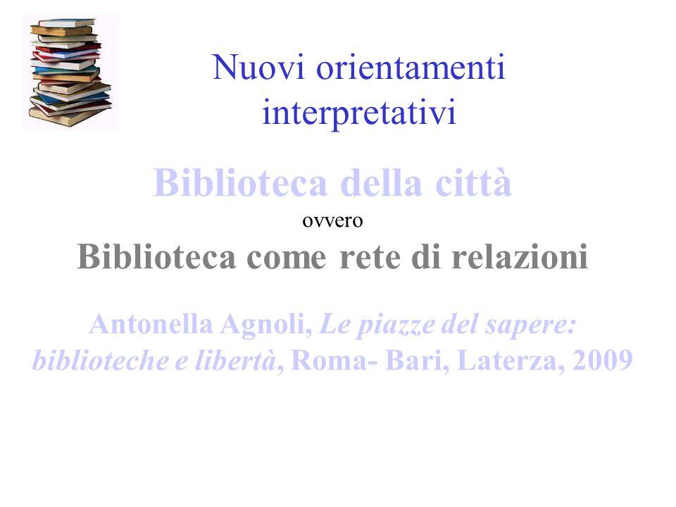Nuovi orientamenti interpretativi Biblioteca della città ovvero Biblioteca come rete di relazioni Antonella Agnoli, Le piazze del sapere: biblioteche