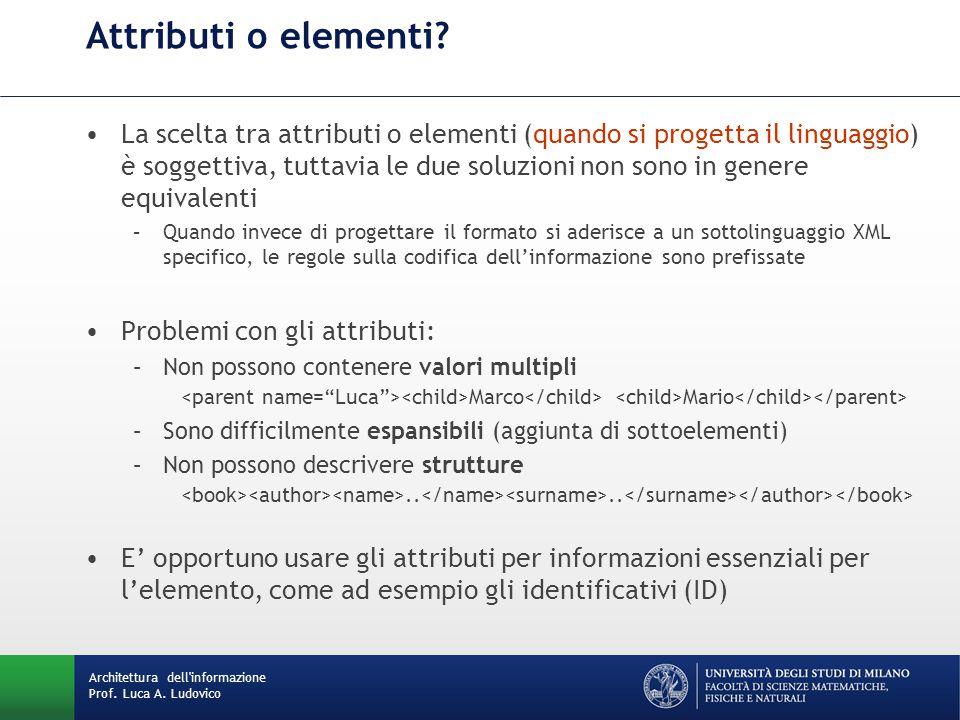 La scelta tra attributi o elementi (quando si progetta il linguaggio) è soggettiva, tuttavia le due soluzioni non sono in genere equivalenti –Quando invece di progettare il formato si aderisce a un sottolinguaggio XML specifico, le regole sulla codifica dell'informazione sono prefissate Problemi con gli attributi: –Non possono contenere valori multipli Marco Mario –Sono difficilmente espansibili (aggiunta di sottoelementi) –Non possono descrivere strutture....