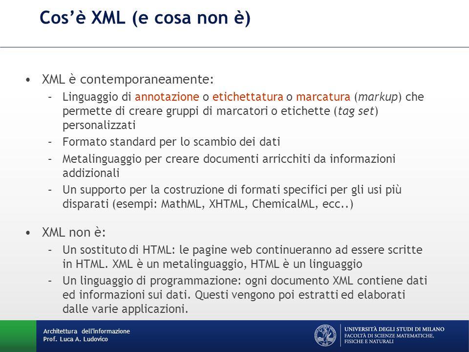 Cos'è XML (e cosa non è) XML è contemporaneamente: –Linguaggio di annotazione o etichettatura o marcatura (markup) che permette di creare gruppi di marcatori o etichette (tag set) personalizzati –Formato standard per lo scambio dei dati –Metalinguaggio per creare documenti arricchiti da informazioni addizionali –Un supporto per la costruzione di formati specifici per gli usi più disparati (esempi: MathML, XHTML, ChemicalML, ecc..) XML non è: –Un sostituto di HTML: le pagine web continueranno ad essere scritte in HTML.
