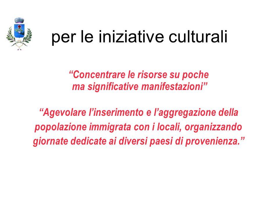 per le iniziative culturali Concentrare le risorse su poche ma significative manifestazioni Agevolare l'inserimento e l'aggregazione della popolazione immigrata con i locali, organizzando giornate dedicate ai diversi paesi di provenienza.