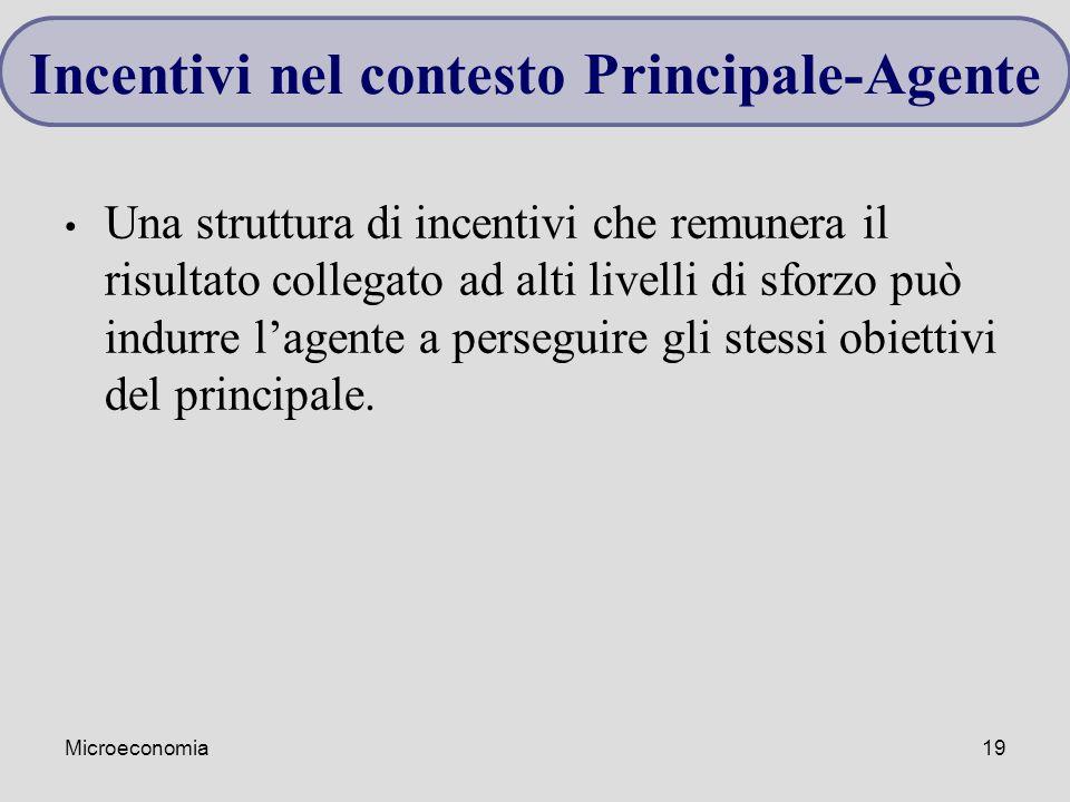 Microeconomia19 Una struttura di incentivi che remunera il risultato collegato ad alti livelli di sforzo può indurre l'agente a perseguire gli stessi