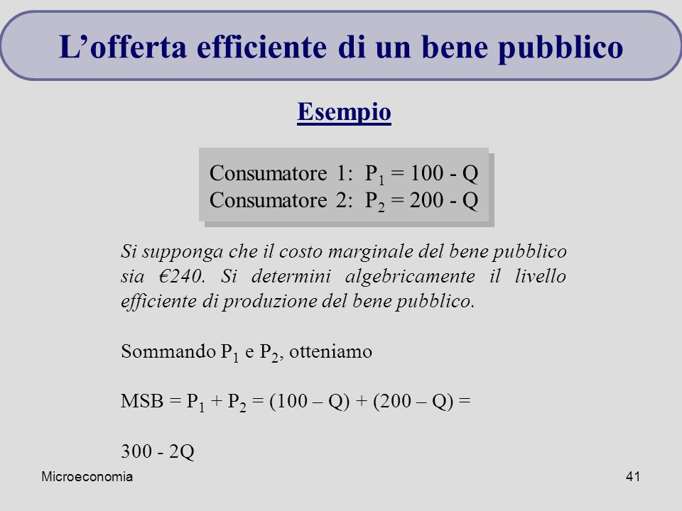 Microeconomia41 Esempio Consumatore 1: P 1 = 100 - Q Consumatore 2: P 2 = 200 - Q Si supponga che il costo marginale del bene pubblico sia €240. Si de