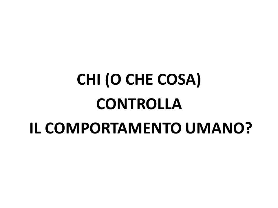 CHI (O CHE COSA) CONTROLLA IL COMPORTAMENTO UMANO