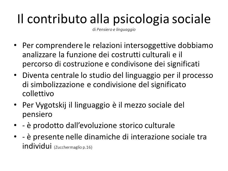 Il contributo alla psicologia sociale di Pensiero e linguaggio Per comprendere le relazioni intersoggettive dobbiamo analizzare la funzione dei costrutti culturali e il percorso di costruzione e condivisone dei significati Diventa centrale lo studio del linguaggio per il processo di simbolizzazione e condivisione del significato collettivo Per Vygotskij il linguaggio è il mezzo sociale del pensiero - è prodotto dall'evoluzione storico culturale - è presente nelle dinamiche di interazione sociale tra individui (Zucchermaglio p.16)