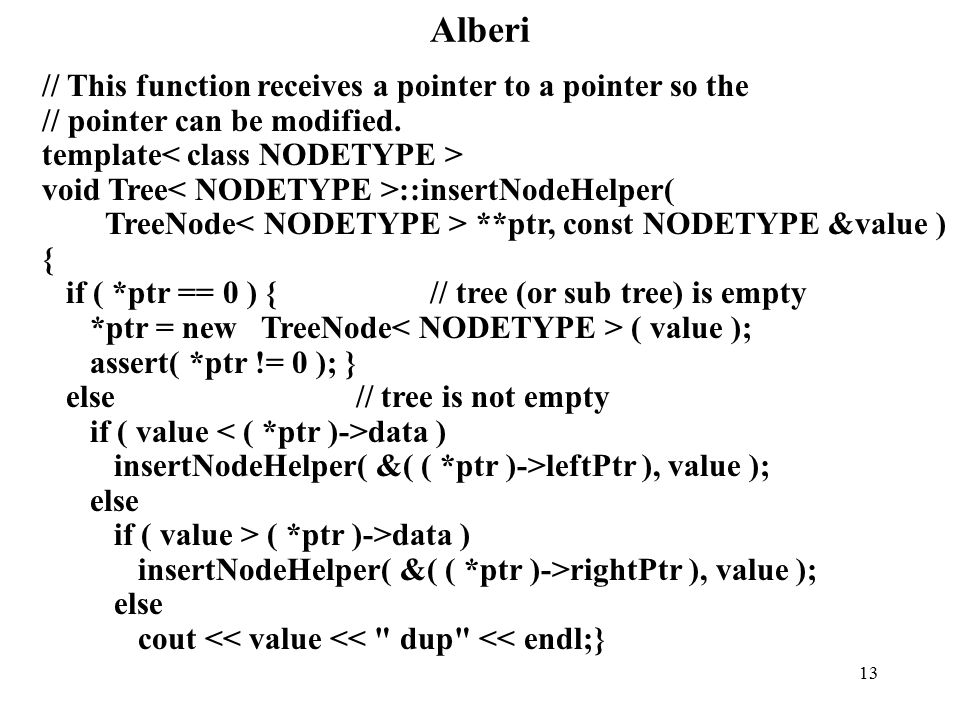 13 Alberi // This function receives a pointer to a pointer so the // pointer can be modified. template void Tree ::insertNodeHelper( TreeNode **ptr, c