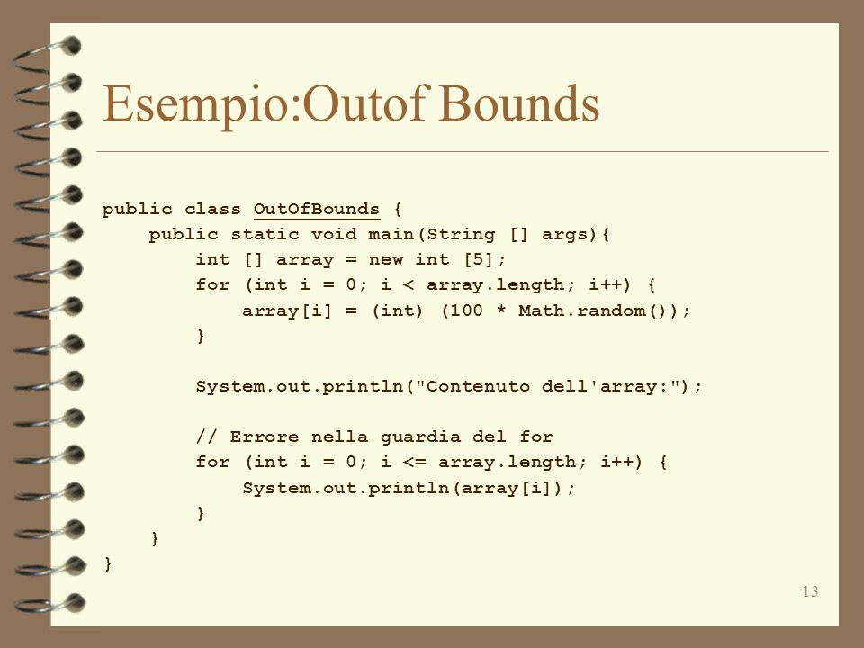 13 Esempio:Outof Bounds public class OutOfBounds { public static void main(String [] args){ int [] array = new int [5]; for (int i = 0; i < array.length; i++) { array[i] = (int) (100 * Math.random()); } System.out.println( Contenuto dell array: ); // Errore nella guardia del for for (int i = 0; i <= array.length; i++) { System.out.println(array[i]); }