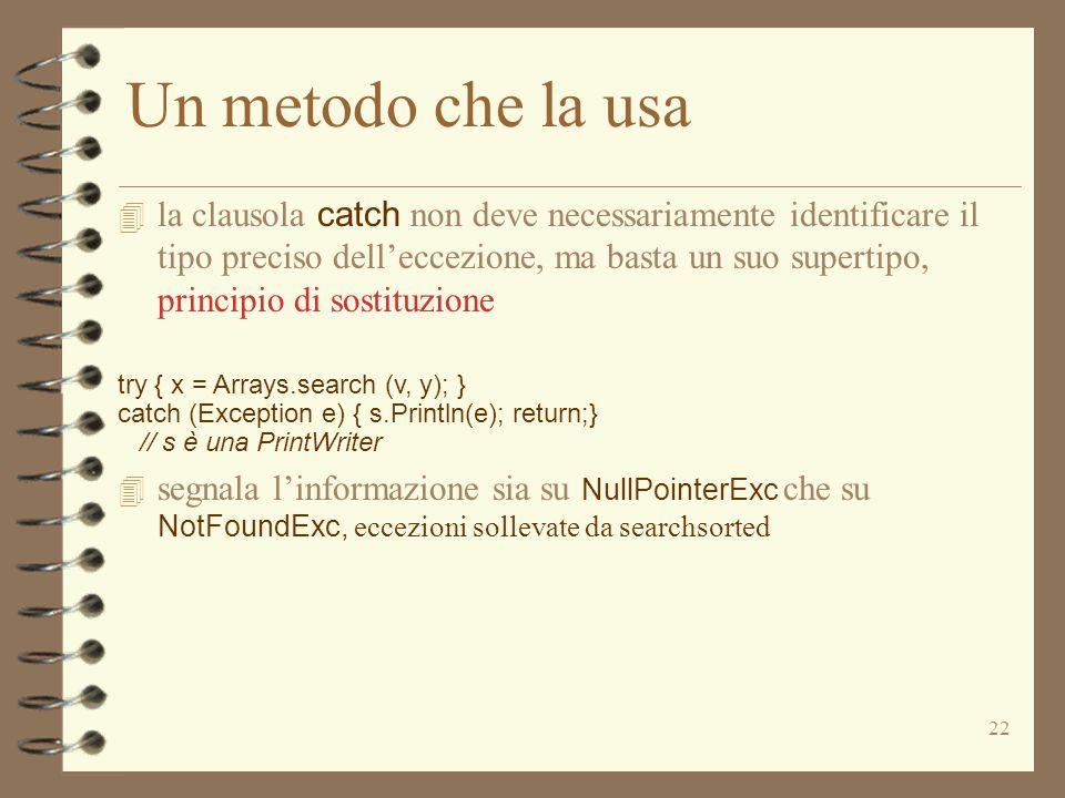 23 Try e Catch annidati try {...; try { x = Arrays.search (v, y); } catch (NullPointerExc e) { throw new NotFoundExc ();} } catch (NotFoundExc b ) {...}  la clausola catch nel try più esterno cattura l'eccezione NotFoundExc se è sollevata da searchSorted o dalla clausola catch più interna  l'eccezione NullPointerExc non è visibile da fuori