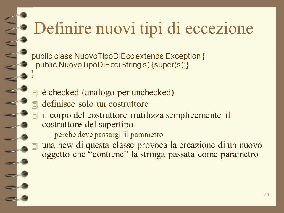 25 Costruire oggetti eccezione 4 una new di questa classe provoca la creazione di un nuovo oggetto che contiene la stringa passata come parametro Exception e = new NuovoTipoDiEcc ( Questa è la ragione ) ; String s = e.toString() ;  la variabile s punta alla stringa NuovoTipoDiEcc: Questa è la ragione