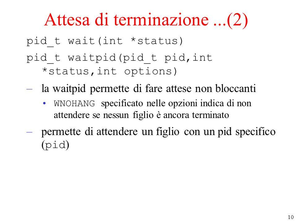 10 Attesa di terminazione...(2) pid_t wait(int *status) pid_t waitpid(pid_t pid,int *status,int options) –la waitpid permette di fare attese non blocc