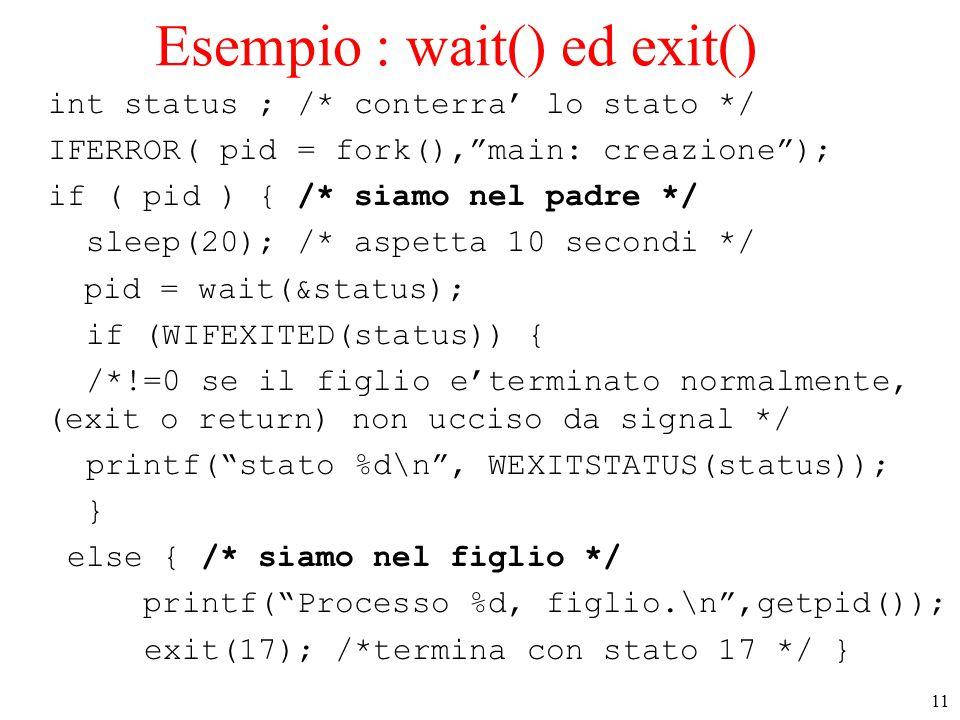 11 Esempio : wait() ed exit() int status ; /* conterra' lo stato */ IFERROR( pid = fork(), main: creazione ); if ( pid ) { /* siamo nel padre */ sleep(20); /* aspetta 10 secondi */ pid = wait(&status); if (WIFEXITED(status)) { /*!=0 se il figlio e'terminato normalmente, (exit o return) non ucciso da signal */ printf( stato %d\n , WEXITSTATUS(status)); } else { /* siamo nel figlio */ printf( Processo %d, figlio.\n ,getpid()); exit(17); /*termina con stato 17 */ }