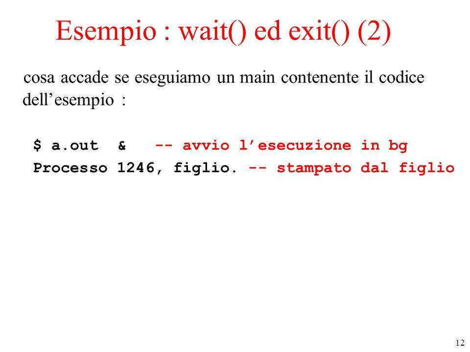 12 Esempio : wait() ed exit() (2) cosa accade se eseguiamo un main contenente il codice dell'esempio : $ a.out & -- avvio l'esecuzione in bg Processo 1246, figlio.
